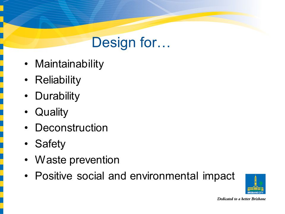 Design for… Maintainability Reliability Durability Quality Deconstruction Safety Waste prevention Positive social and environmental impact