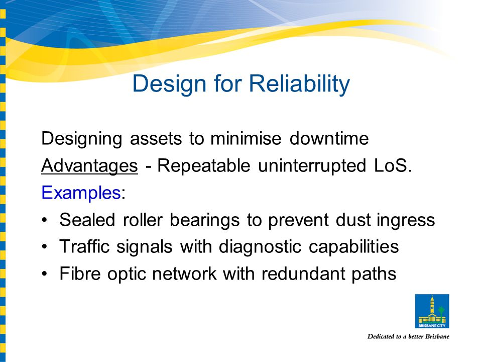 Design for Reliability Designing assets to minimise downtime Advantages - Repeatable uninterrupted LoS.