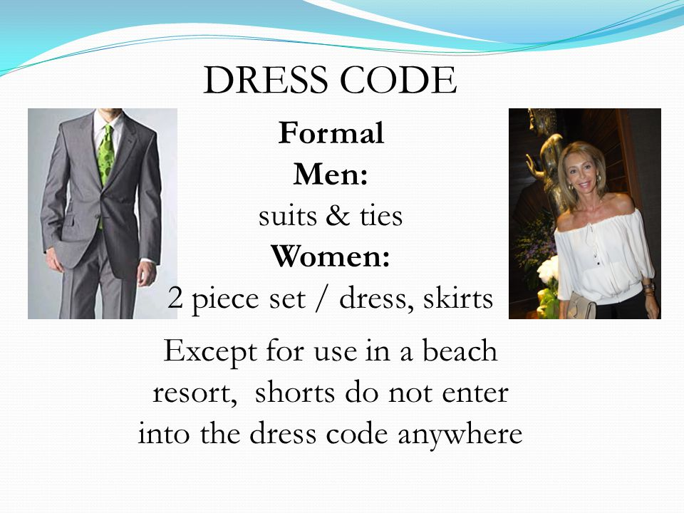 DRESS CODE Formal Men: suits & ties Women: 2 piece set / dress, skirts Except for use in a beach resort, shorts do not enter into the dress code anywh
