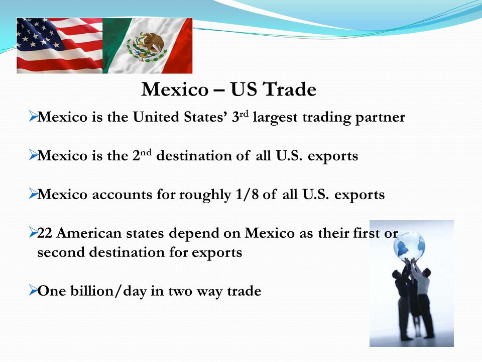 Mexico is the United States 3 rd largest trading partner Mexico is the 2 nd destination of all U.S.