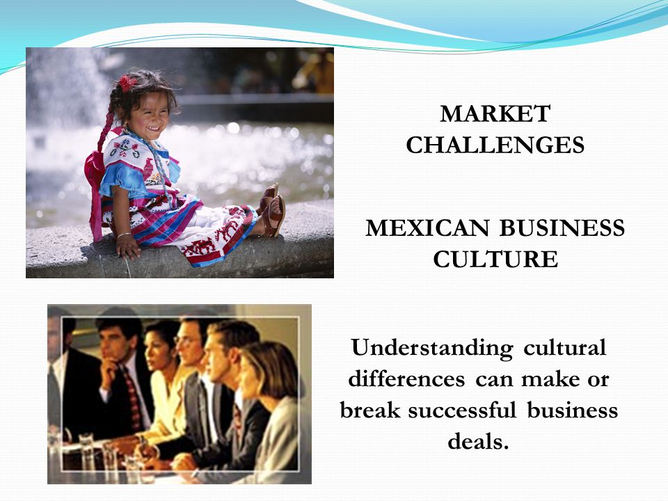 MEXICAN BUSINESS CULTURE Understanding cultural differences can make or break successful business deals. MARKET CHALLENGES