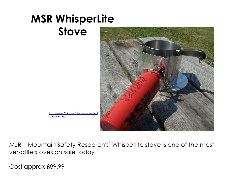 MSR WhisperLite Stove MSR – Mountain Safety Research s Whisperlite stove is one of the most versatile stoves on sale today Cost approx £89.99 http://www.flickr.com/photos/mooseblend /2600660158/