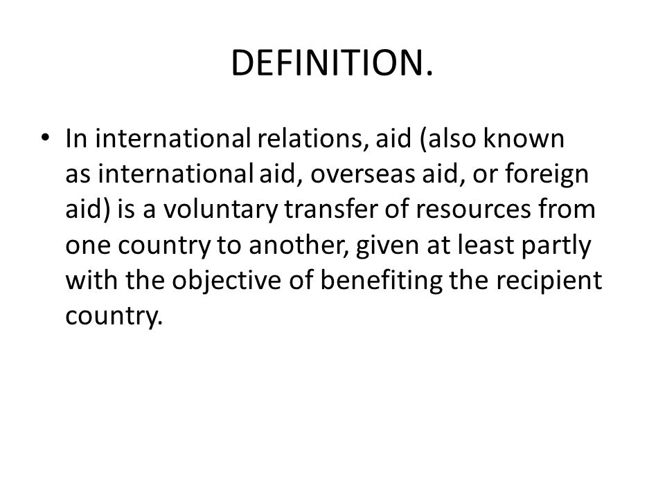 DEFINITION. In international relations, aid (also known as international aid, overseas aid, or foreign aid) is a voluntary transfer of resources from