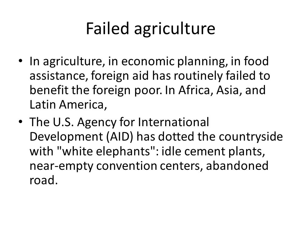 Failed agriculture In agriculture, in economic planning, in food assistance, foreign aid has routinely failed to benefit the foreign poor. In Africa,