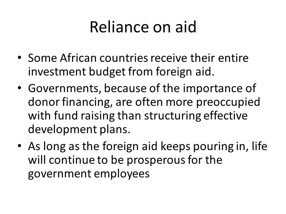 Reliance on aid Some African countries receive their entire investment budget from foreign aid. Governments, because of the importance of donor financ