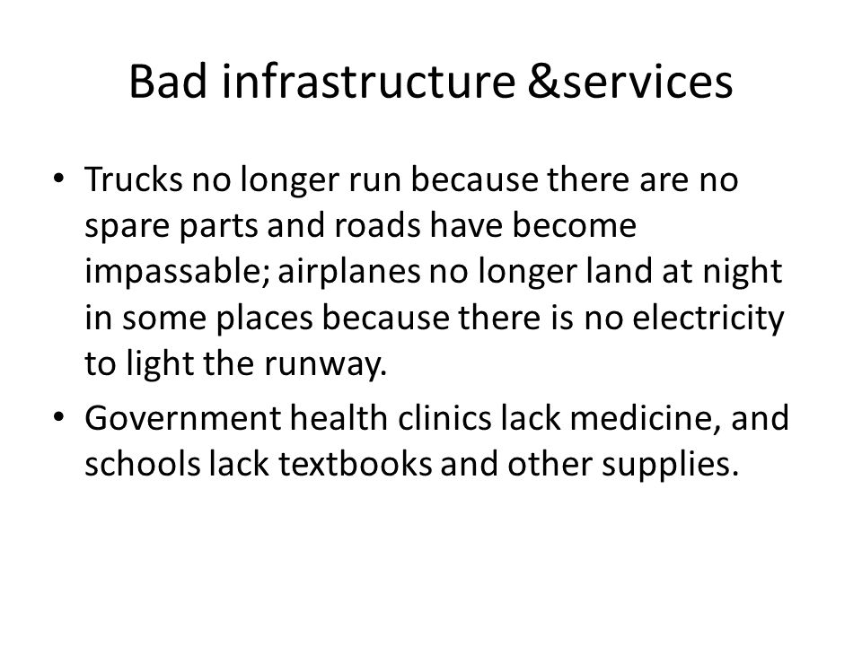 Bad infrastructure &services Trucks no longer run because there are no spare parts and roads have become impassable; airplanes no longer land at night