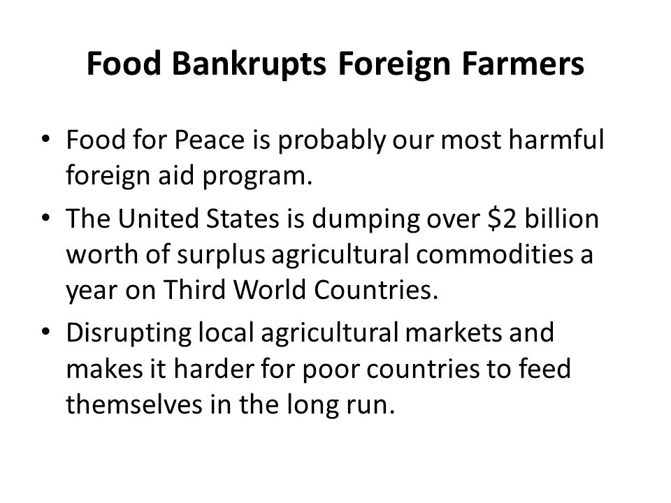 Food Bankrupts Foreign Farmers Food for Peace is probably our most harmful foreign aid program. The United States is dumping over $2 billion worth of