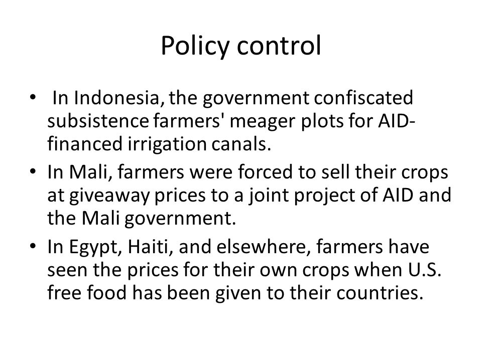 Policy control In Indonesia, the government confiscated subsistence farmers' meager plots for AID- financed irrigation canals. In Mali, farmers were f