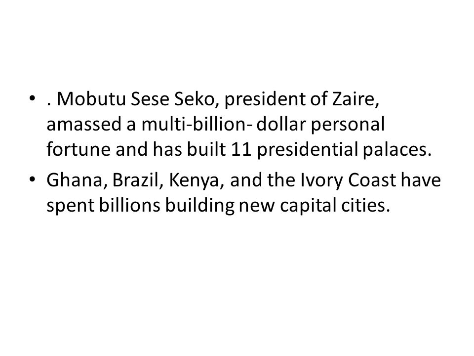 . Mobutu Sese Seko, president of Zaire, amassed a multi-billion- dollar personal fortune and has built 11 presidential palaces. Ghana, Brazil, Kenya,