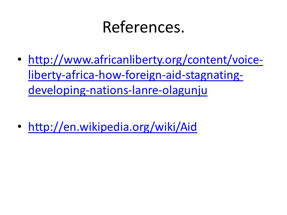 References. http://www.africanliberty.org/content/voice- liberty-africa-how-foreign-aid-stagnating- developing-nations-lanre-olagunju http://www.afric