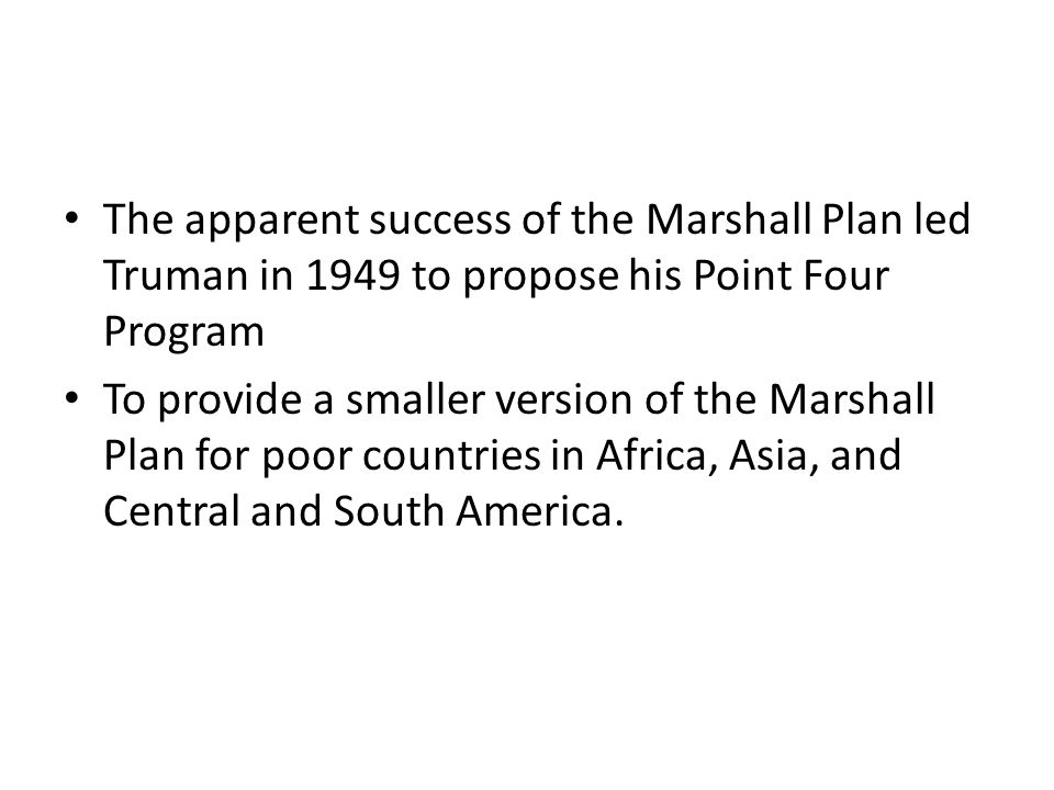 The apparent success of the Marshall Plan led Truman in 1949 to propose his Point Four Program To provide a smaller version of the Marshall Plan for p