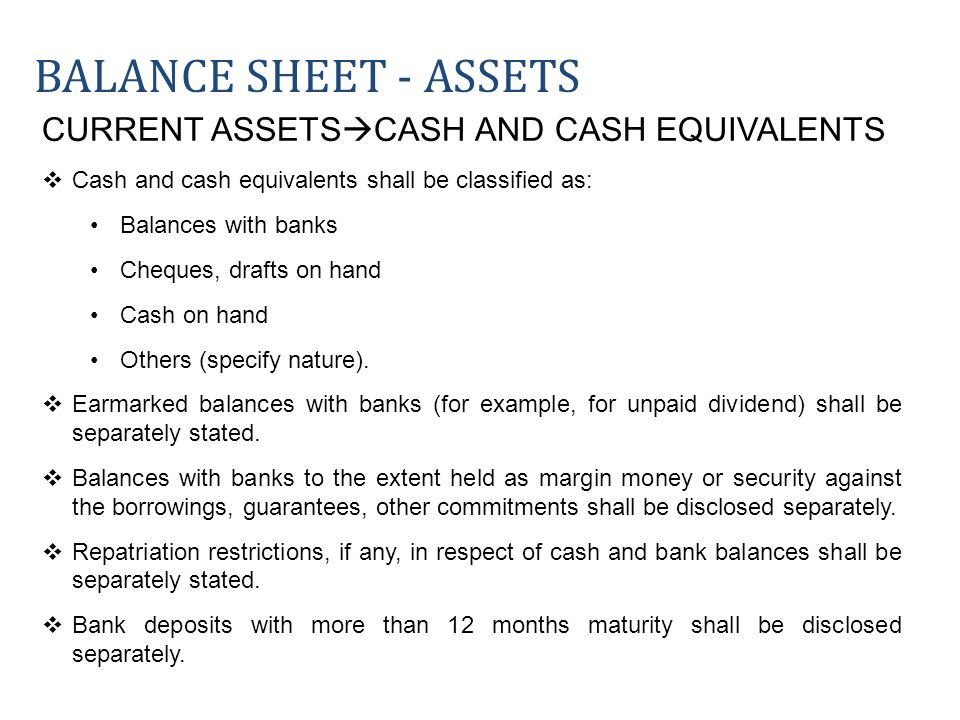 CURRENT ASSETS CASH AND CASH EQUIVALENTS Cash and cash equivalents shall be classified as: Balances with banks Cheques, drafts on hand Cash on hand Ot