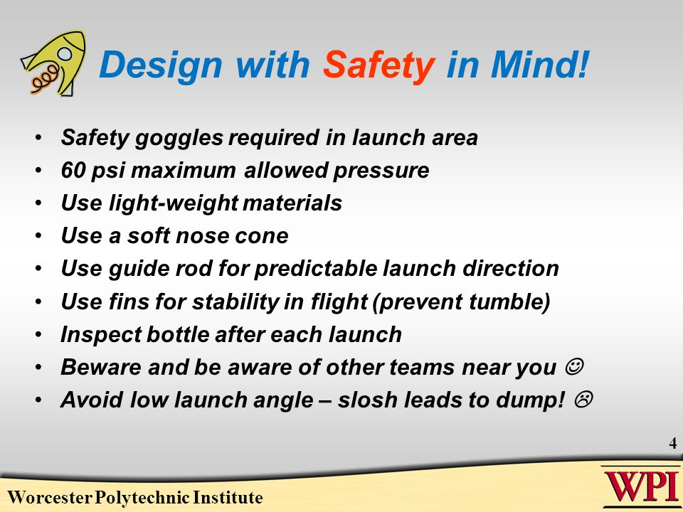 Worcester Polytechnic Institute 4 Design with Safety in Mind! Safety goggles required in launch area 60 psi maximum allowed pressure Use light-weight