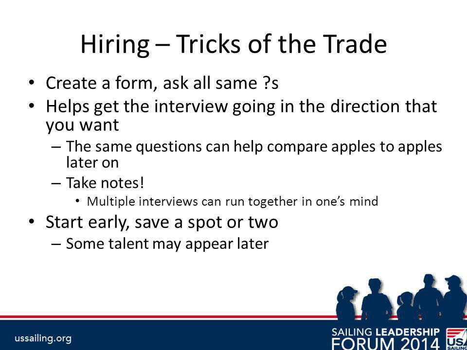 Hiring – Tricks of the Trade Create a form, ask all same s Helps get the interview going in the direction that you want – The same questions can help compare apples to apples later on – Take notes.