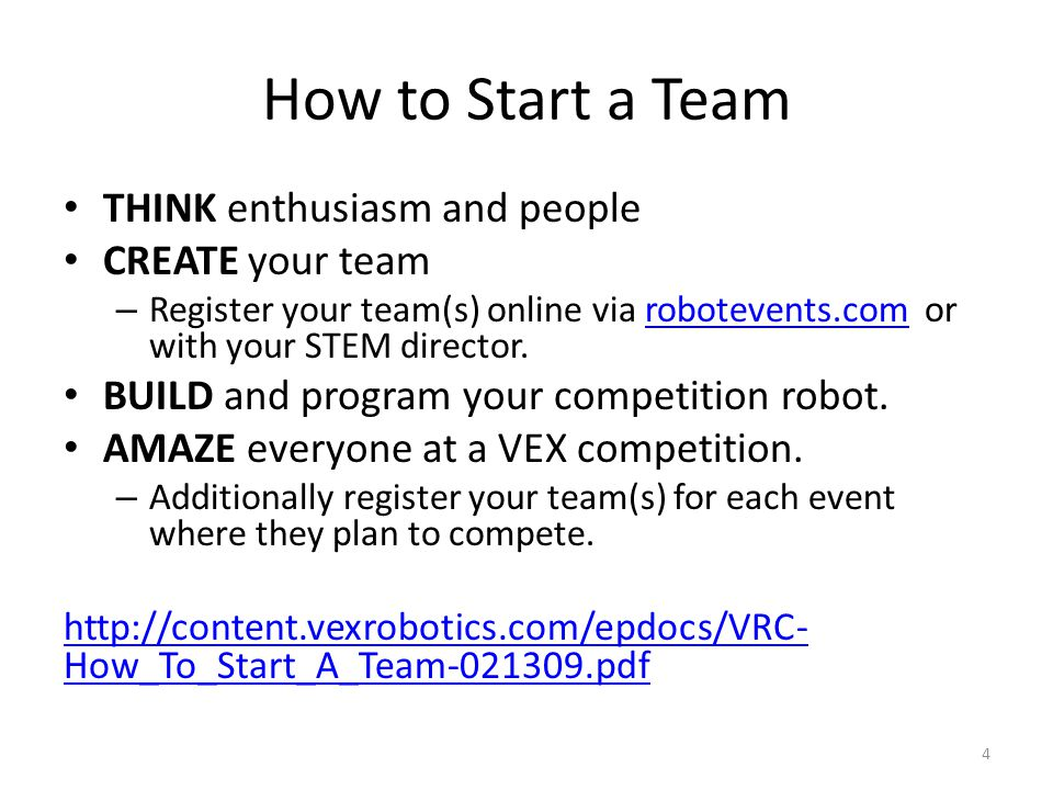 How to Start a Team THINK enthusiasm and people CREATE your team – Register your team(s) online via robotevents.com or with your STEM director.robotev