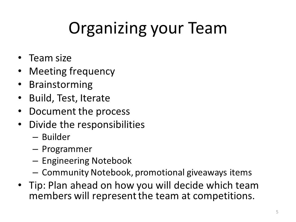 Organizing your Team Team size Meeting frequency Brainstorming Build, Test, Iterate Document the process Divide the responsibilities – Builder – Progr