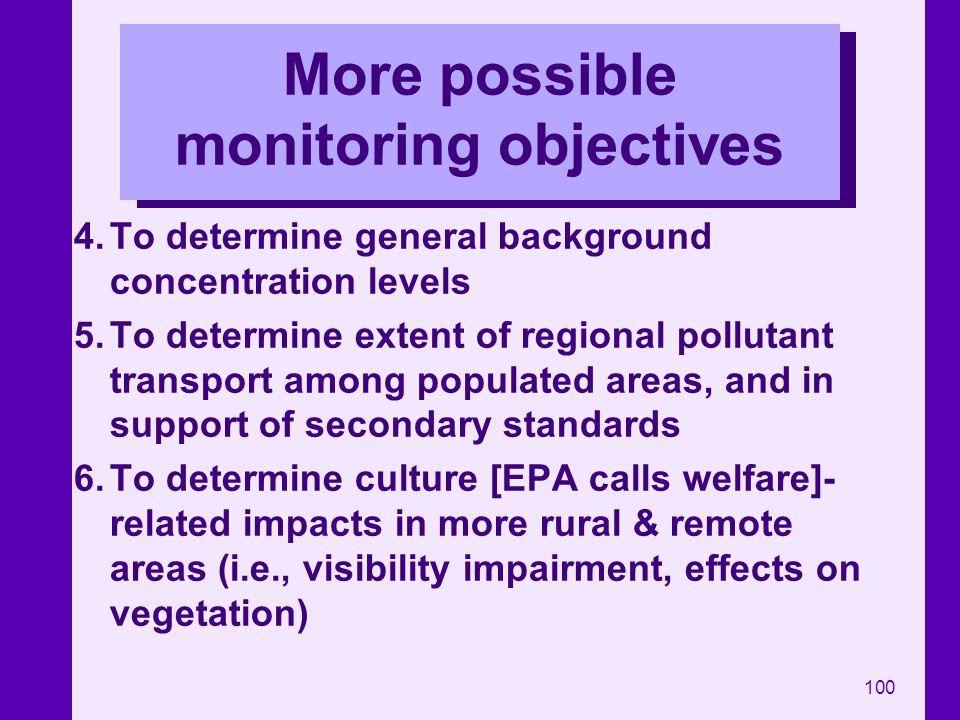100 More possible monitoring objectives 4.To determine general background concentration levels 5.To determine extent of regional pollutant transport a