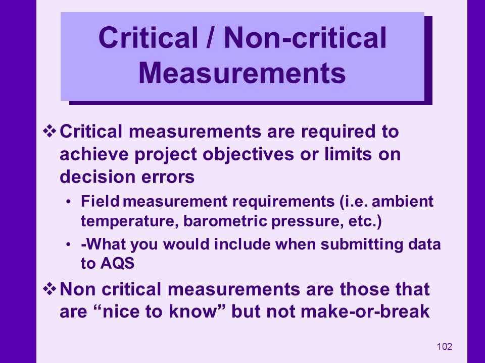 102 Critical / Non-critical Measurements Critical measurements are required to achieve project objectives or limits on decision errors Field measureme