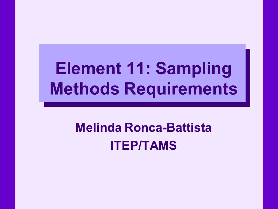 Element 11: Sampling Methods Requirements Melinda Ronca-Battista ITEP/TAMS