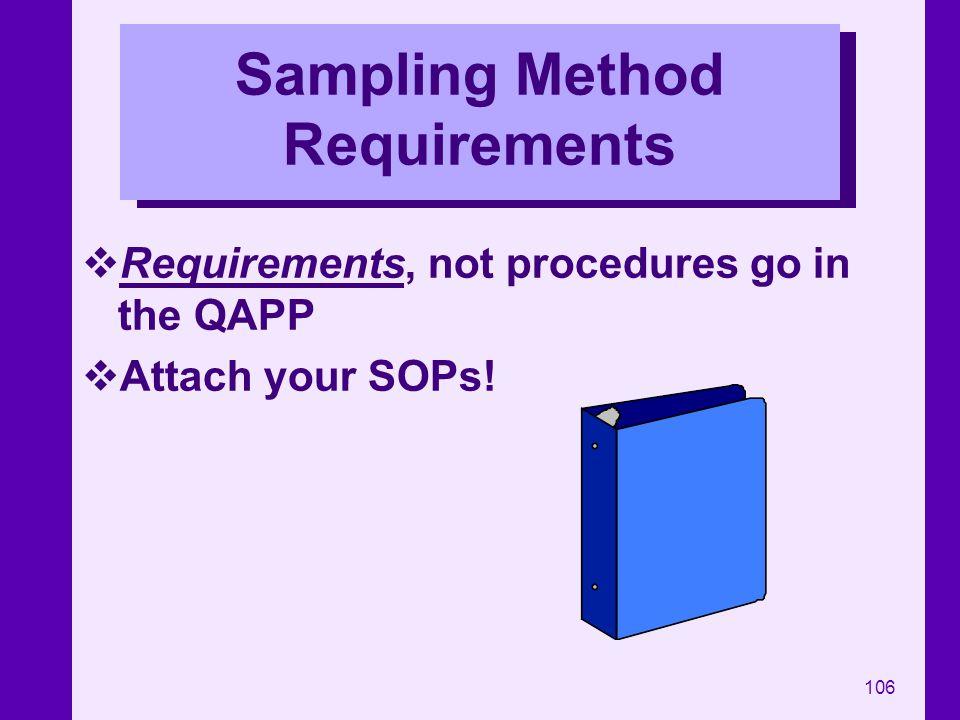 106 Sampling Method Requirements Requirements, not procedures go in the QAPP Attach your SOPs!