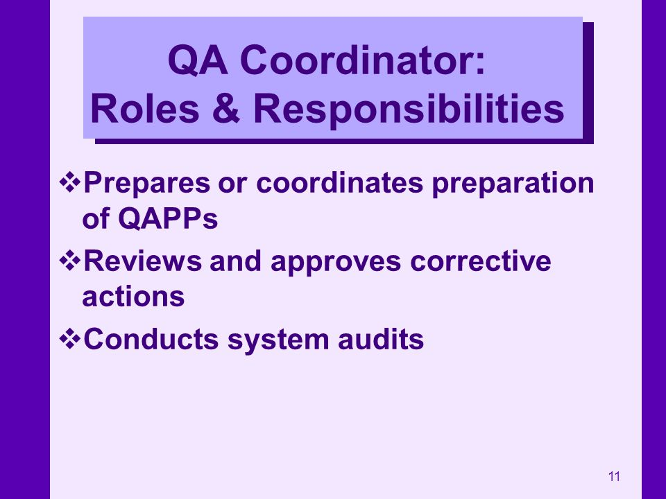 11 QA Coordinator: Roles & Responsibilities Prepares or coordinates preparation of QAPPs Reviews and approves corrective actions Conducts system audit