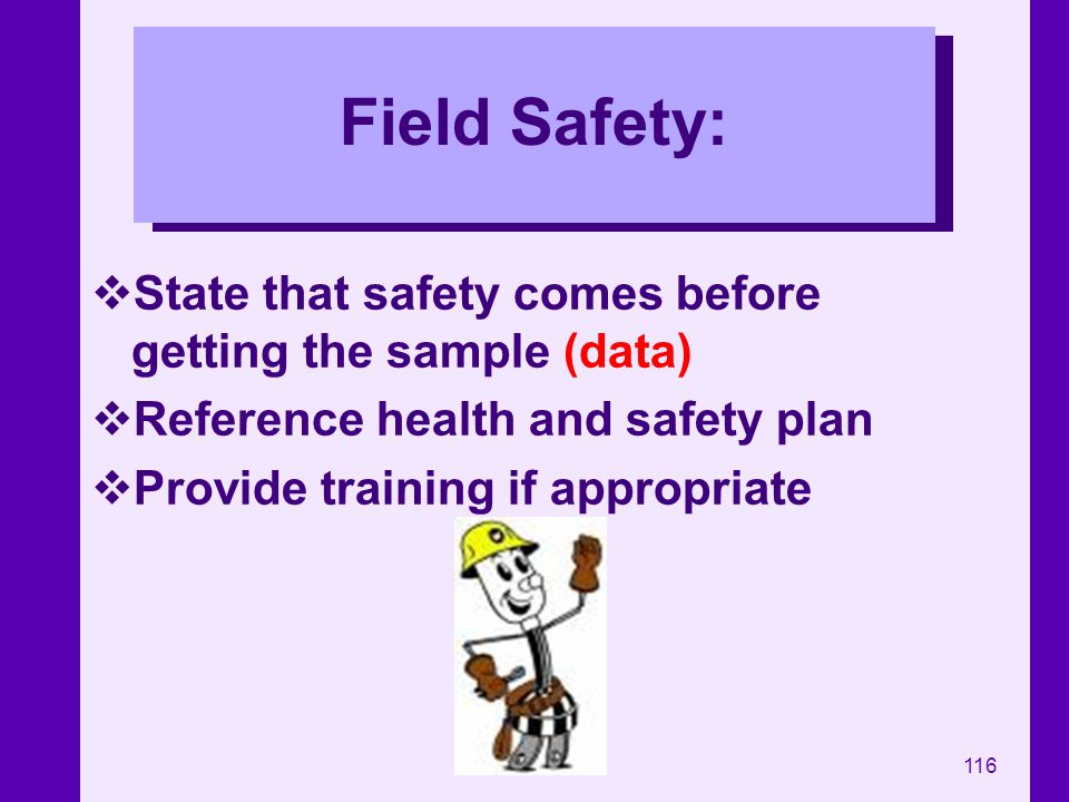 116 Field Safety: State that safety comes before getting the sample (data) Reference health and safety plan Provide training if appropriate
