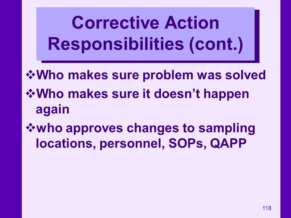 118 Corrective Action Responsibilities (cont.) Who makes sure problem was solved Who makes sure it doesnt happen again who approves changes to samplin