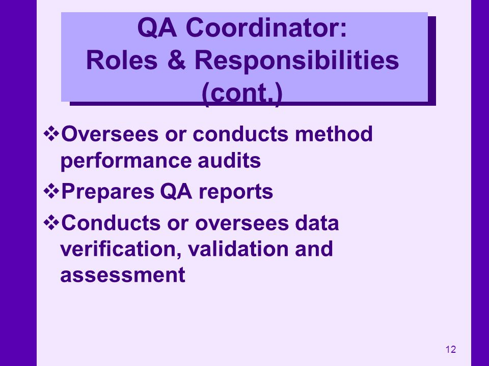 12 QA Coordinator: Roles & Responsibilities (cont.) Oversees or conducts method performance audits Prepares QA reports Conducts or oversees data verif
