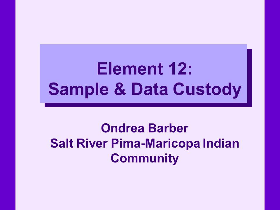 Element 12: Sample & Data Custody Ondrea Barber Salt River Pima-Maricopa Indian Community