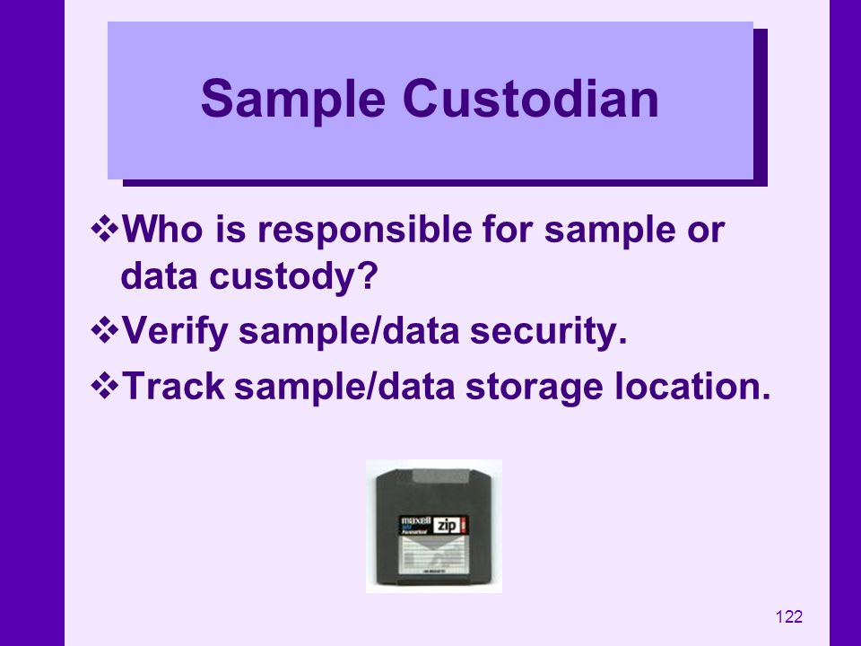 122 Sample Custodian Who is responsible for sample or data custody? Verify sample/data security. Track sample/data storage location.