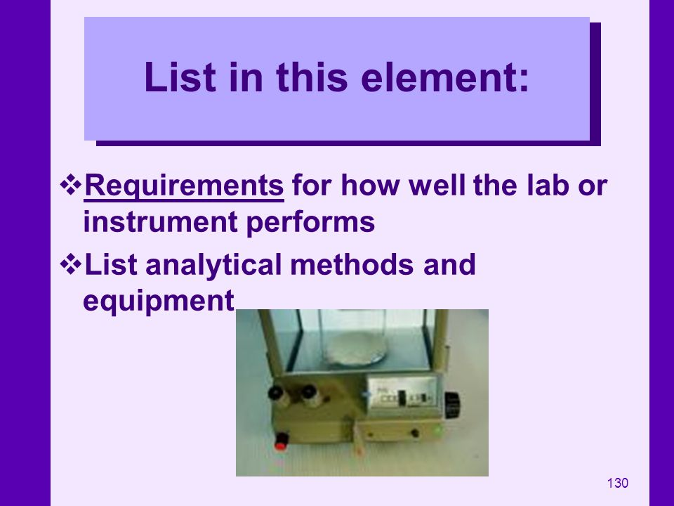 130 List in this element: Requirements for how well the lab or instrument performs List analytical methods and equipment