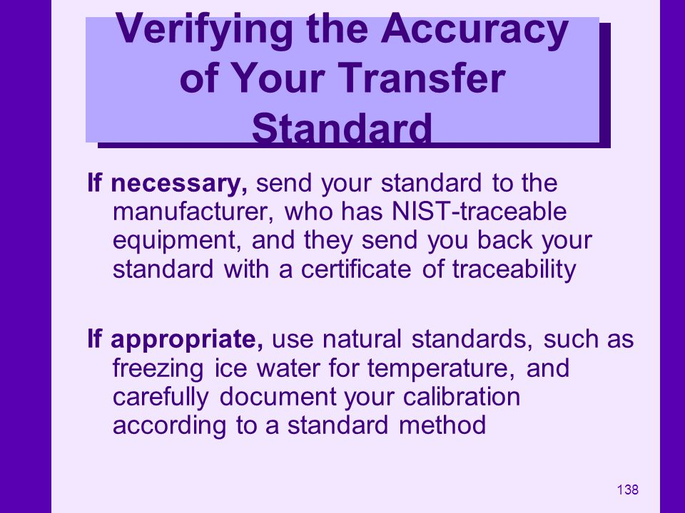 138 Verifying the Accuracy of Your Transfer Standard If necessary, send your standard to the manufacturer, who has NIST-traceable equipment, and they