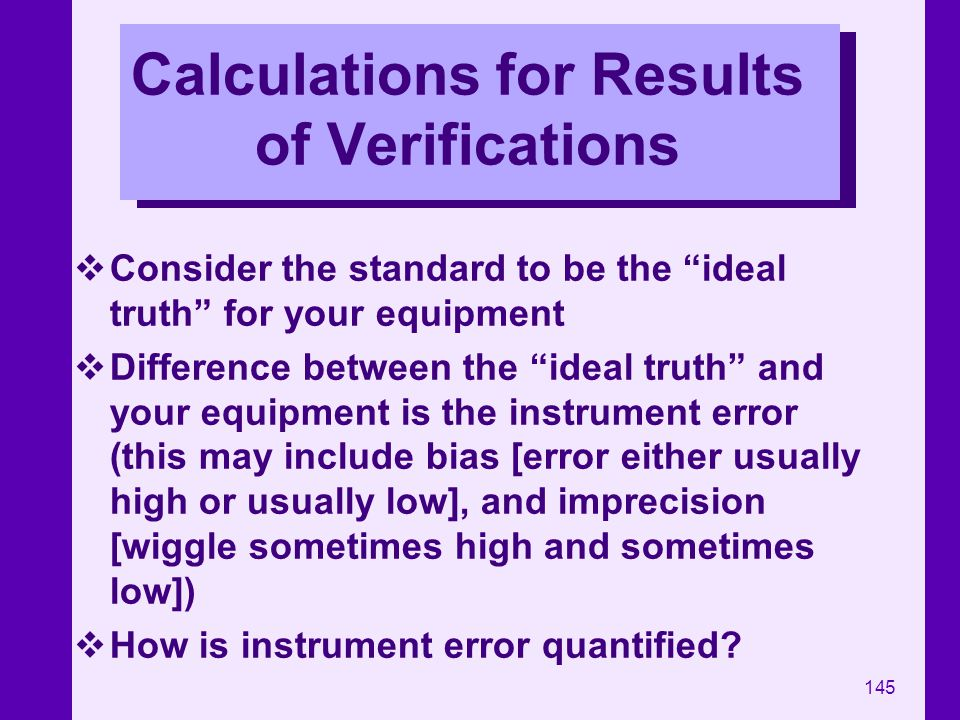 145 Calculations for Results of Verifications Consider the standard to be the ideal truth for your equipment Difference between the ideal truth and yo