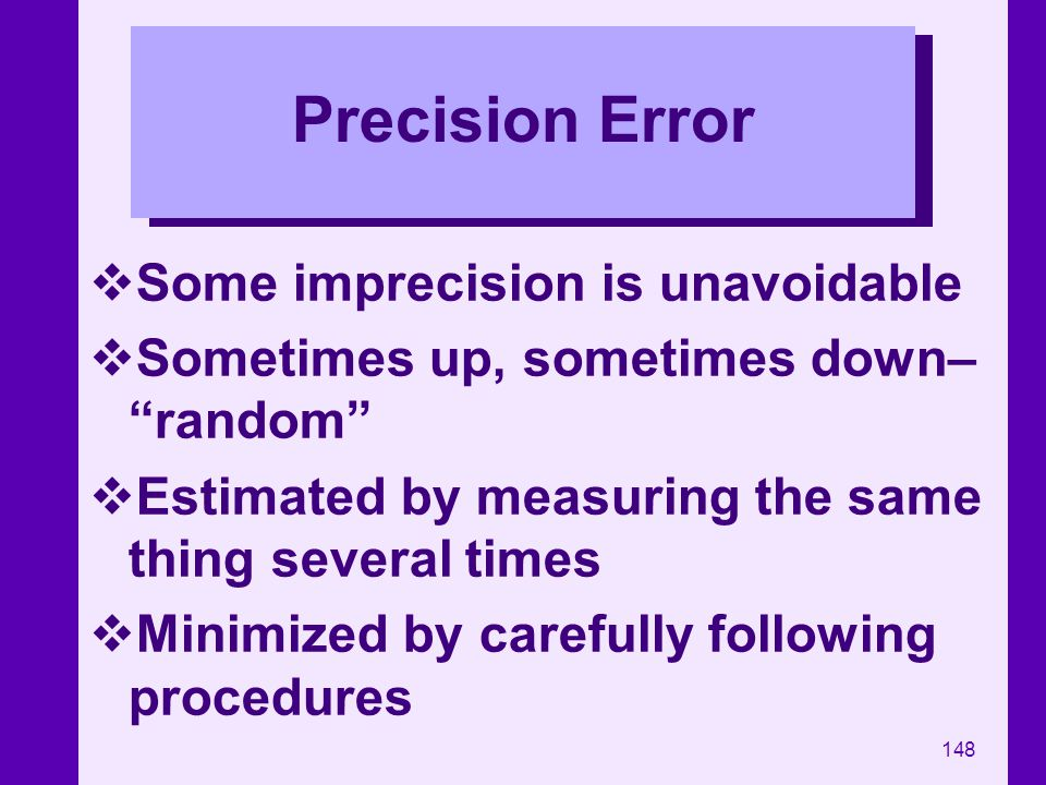 148 Precision Error Some imprecision is unavoidable Sometimes up, sometimes down– random Estimated by measuring the same thing several times Minimized