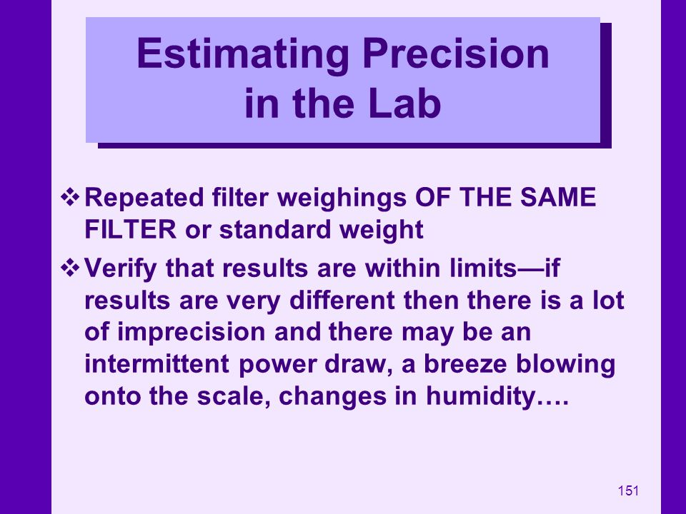 151 Estimating Precision in the Lab Repeated filter weighings OF THE SAME FILTER or standard weight Verify that results are within limitsif results ar