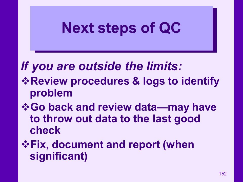152 Next steps of QC If you are outside the limits: Review procedures & logs to identify problem Go back and review datamay have to throw out data to