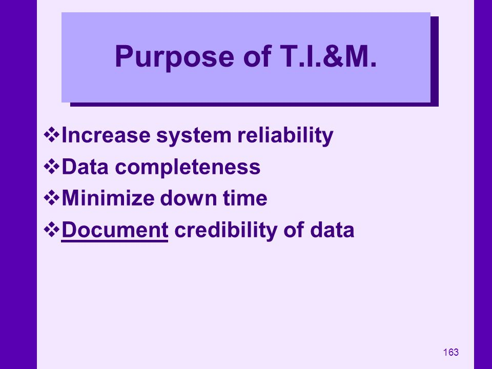 163 Purpose of T.I.&M. Increase system reliability Data completeness Minimize down time Document credibility of data