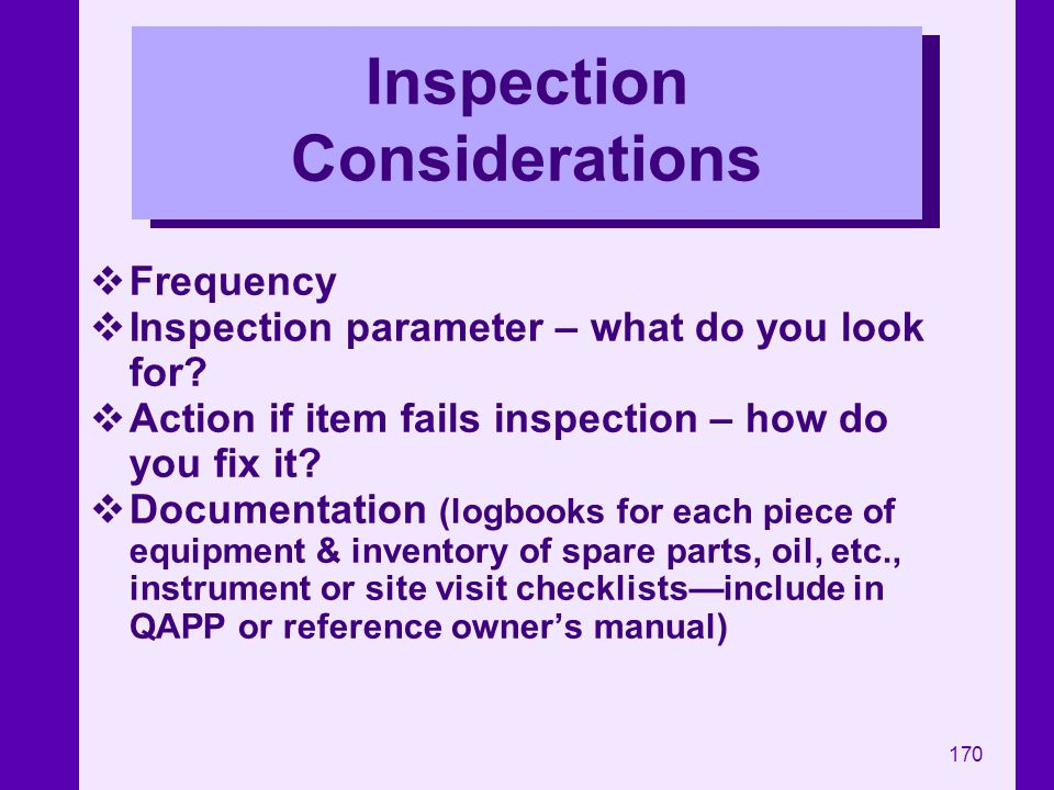 170 Inspection Considerations Frequency Inspection parameter – what do you look for? Action if item fails inspection – how do you fix it? Documentatio