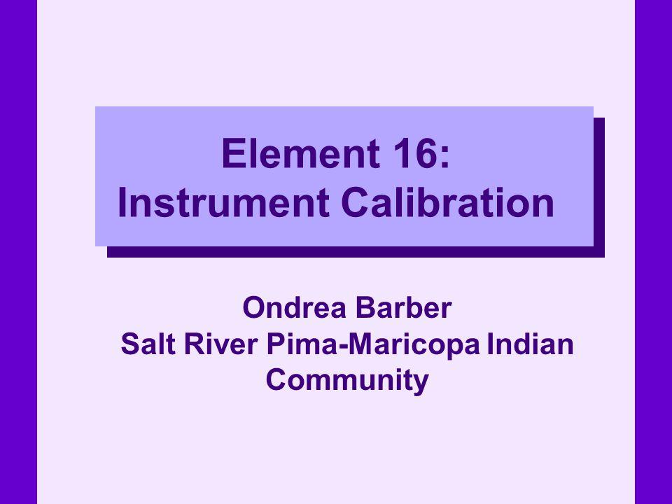 Element 16: Instrument Calibration Ondrea Barber Salt River Pima-Maricopa Indian Community