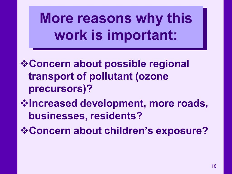 18 More reasons why this work is important: Concern about possible regional transport of pollutant (ozone precursors)? Increased development, more roa
