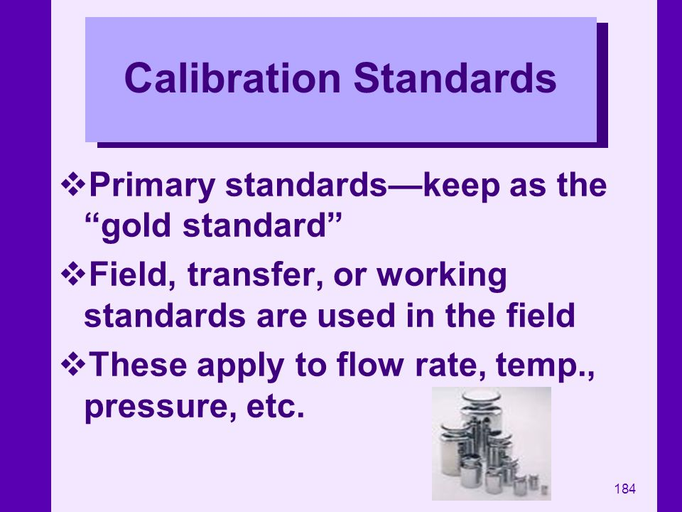 184 Calibration Standards Primary standardskeep as the gold standard Field, transfer, or working standards are used in the field These apply to flow r