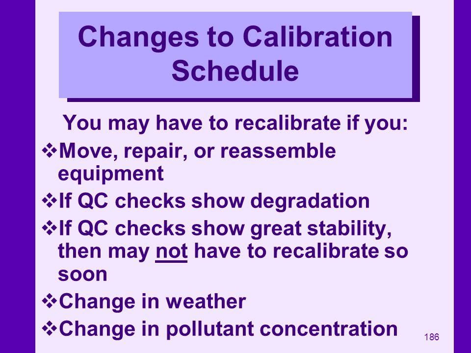 186 Changes to Calibration Schedule You may have to recalibrate if you: Move, repair, or reassemble equipment If QC checks show degradation If QC chec