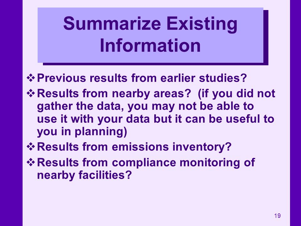 19 Summarize Existing Information Previous results from earlier studies? Results from nearby areas? (if you did not gather the data, you may not be ab
