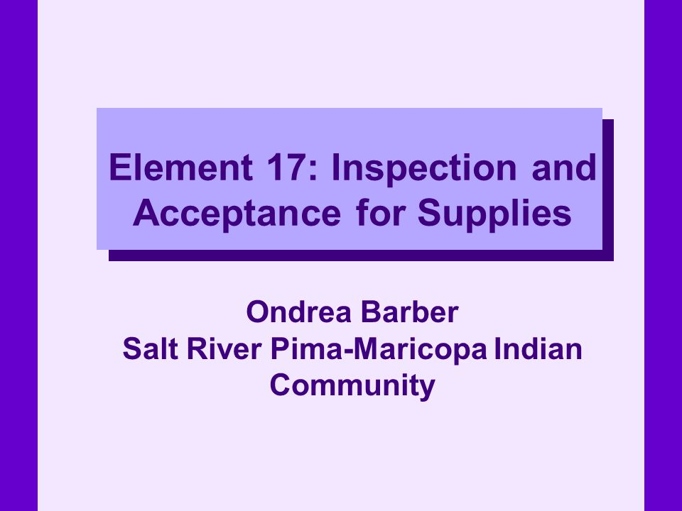 Element 17: Inspection and Acceptance for Supplies Ondrea Barber Salt River Pima-Maricopa Indian Community