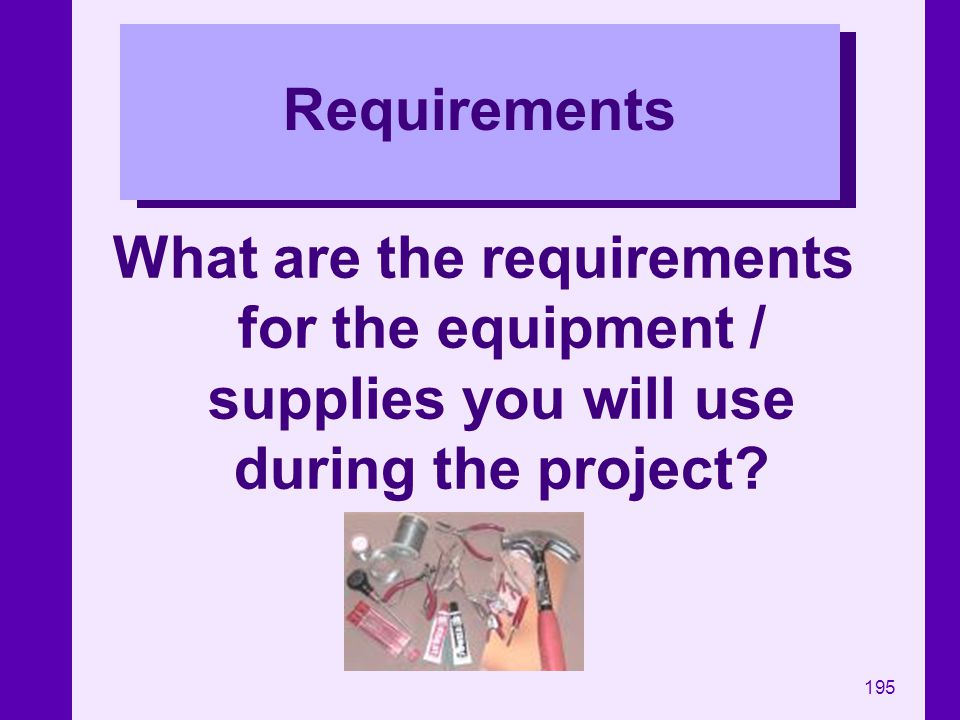 195 Requirements What are the requirements for the equipment / supplies you will use during the project?