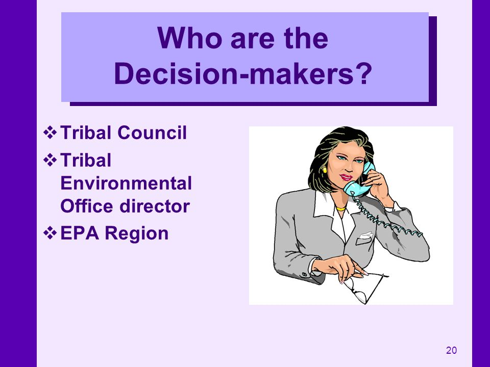 20 Who are the Decision-makers? Tribal Council Tribal Environmental Office director EPA Region