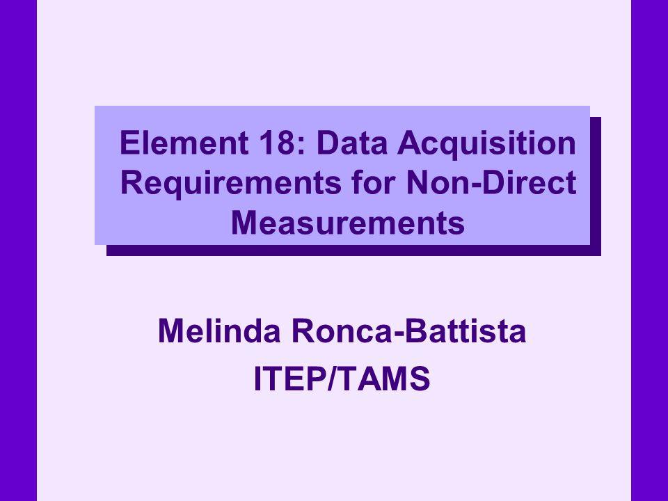 Element 18: Data Acquisition Requirements for Non-Direct Measurements Melinda Ronca-Battista ITEP/TAMS