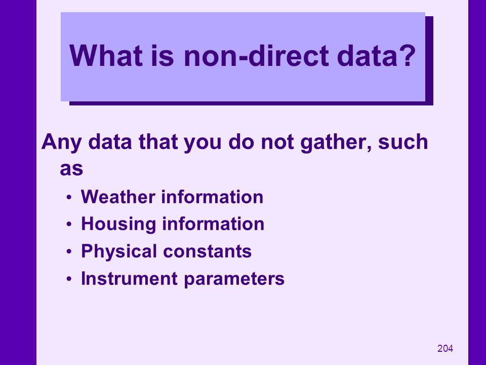 204 What is non-direct data? Any data that you do not gather, such as Weather information Housing information Physical constants Instrument parameters