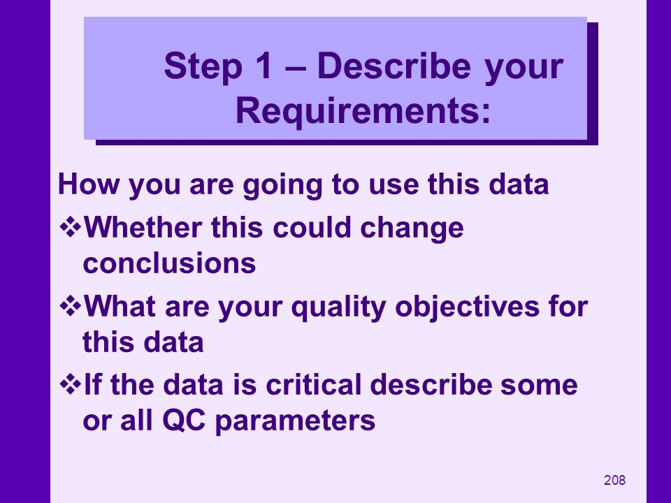 208 Step 1 – Describe your Requirements: How you are going to use this data Whether this could change conclusions What are your quality objectives for
