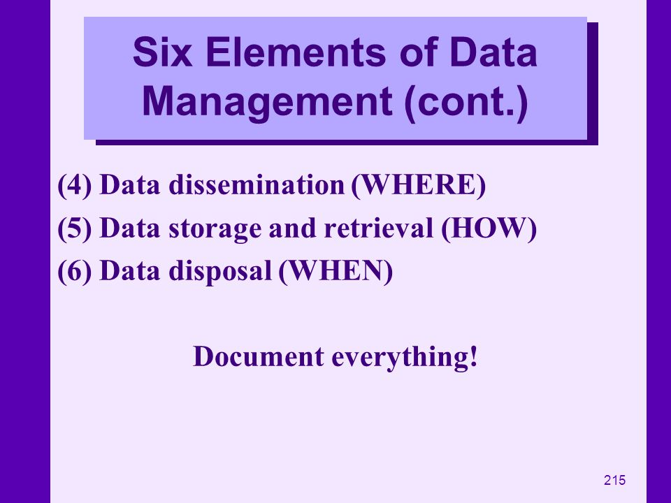 215 Six Elements of Data Management (cont.) (4) Data dissemination (WHERE) (5) Data storage and retrieval (HOW) (6) Data disposal (WHEN) Document ever